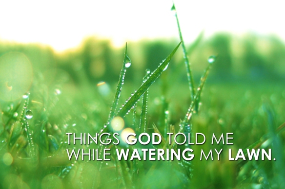 Things God told me while watering my lawn  – John Markum