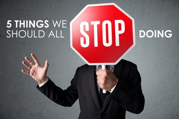 5 things we should all STOP doing