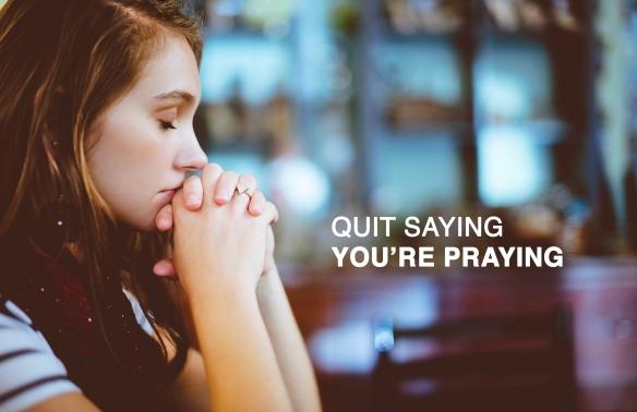Quit saying you're praying